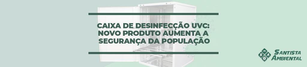 Caixa de Desinfecção UVC: novo produto aumenta a segurança da população